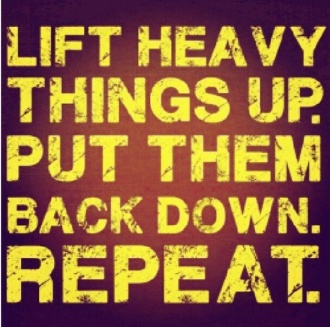 Lift Heavy Things Up, Put Them Down, REPEAT.