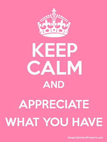 keep calm and appreciate what you have